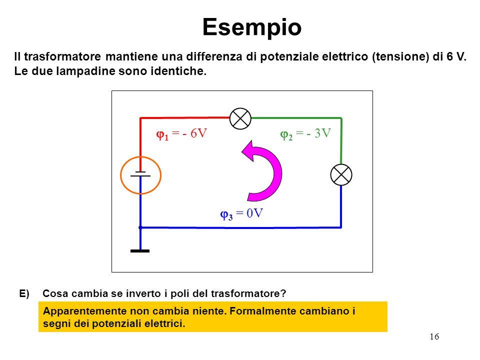 16  3 = 0V  1 = - 6V  2 = - 3V Esempio Il trasformatore mantiene una differenza di potenziale elettrico (tensione) di 6 V. Le due lampadine sono id