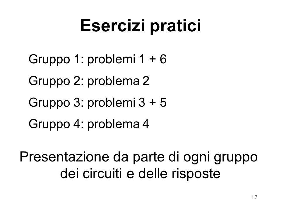17 Esercizi pratici Gruppo 1: problemi 1 + 6 Gruppo 2: problema 2 Gruppo 3: problemi 3 + 5 Gruppo 4: problema 4 Presentazione da parte di ogni gruppo dei circuiti e delle risposte