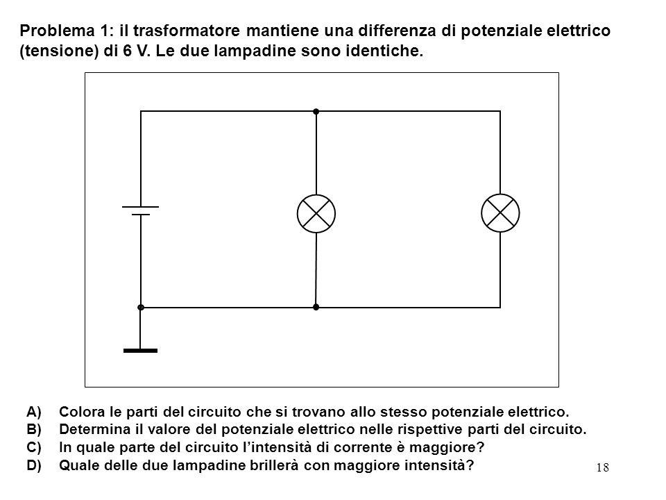 18 Problema 1: il trasformatore mantiene una differenza di potenziale elettrico (tensione) di 6 V. Le due lampadine sono identiche. A) Colora le parti