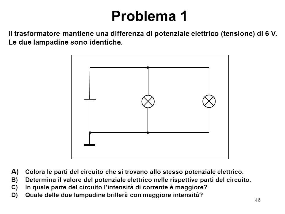 48 Problema 1 Il trasformatore mantiene una differenza di potenziale elettrico (tensione) di 6 V. Le due lampadine sono identiche. A) Colora le parti