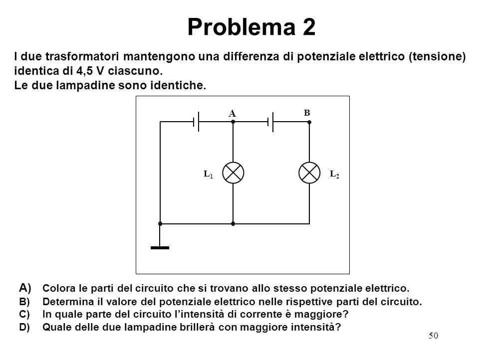 50 L1L1 L2L2 B A Problema 2 I due trasformatori mantengono una differenza di potenziale elettrico (tensione) identica di 4,5 V ciascuno. Le due lampad
