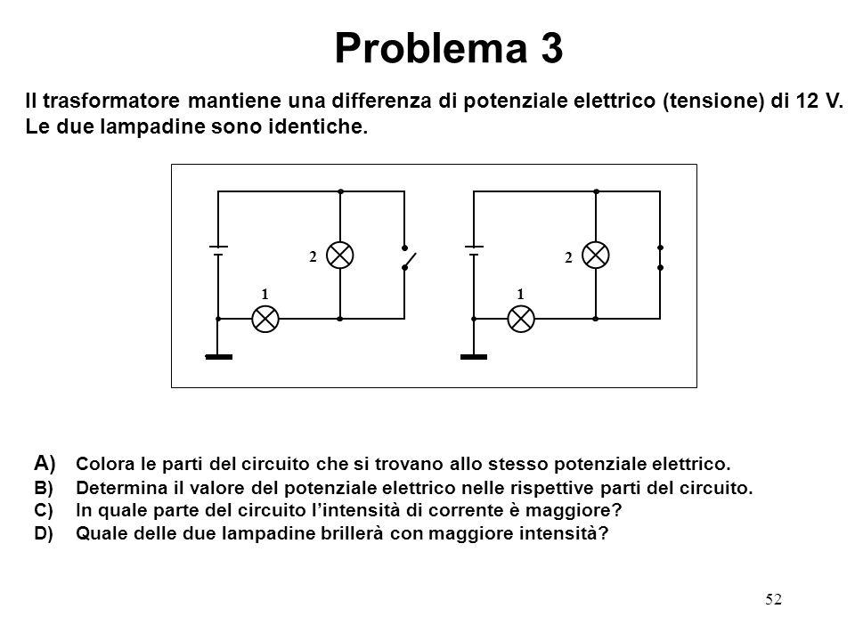 52 1 2 1 2 Problema 3 Il trasformatore mantiene una differenza di potenziale elettrico (tensione) di 12 V. Le due lampadine sono identiche. A) Colora