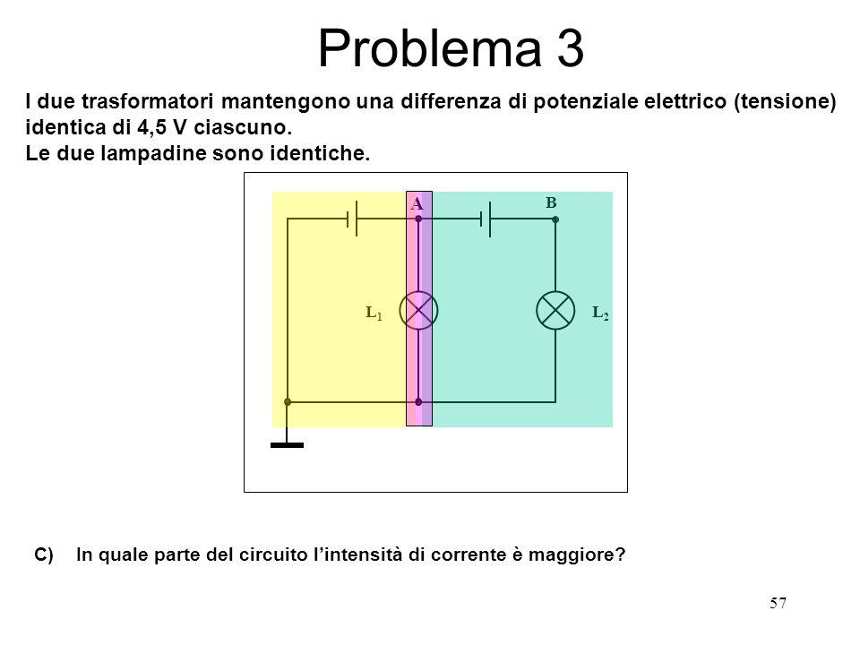 57 L1L1 L2L2 B A Problema 3 I due trasformatori mantengono una differenza di potenziale elettrico (tensione) identica di 4,5 V ciascuno. Le due lampad