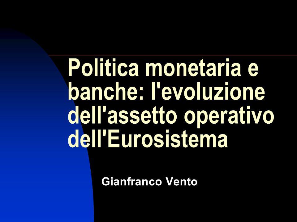 Politica monetaria e banche: l evoluzione dell assetto operativo dell Eurosistema Gianfranco Vento