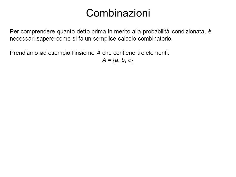 Combinazioni Per comprendere quanto detto prima in merito alla probabilità condizionata, è necessari sapere come si fa un semplice calcolo combinatori
