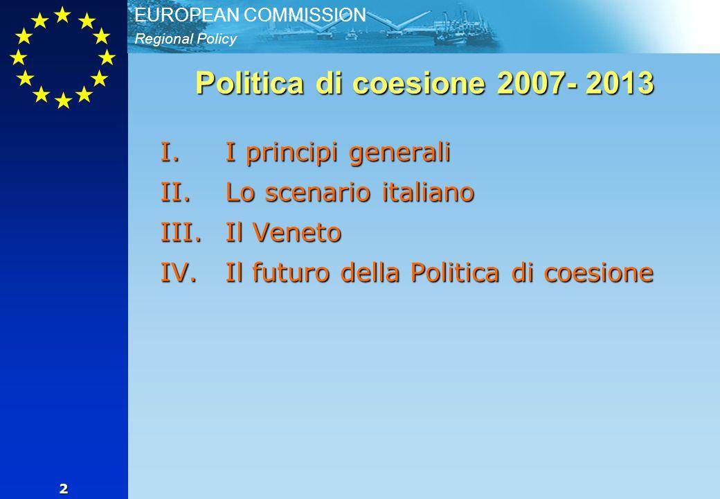 Regional Policy EUROPEAN COMMISSION 2 Politica di coesione 2007- 2013 I.I principi generali II.Lo scenario italiano III.Il Veneto IV.Il futuro della P