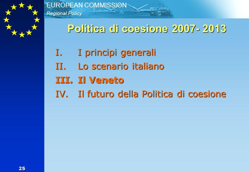 Regional Policy EUROPEAN COMMISSION 25 Politica di coesione 2007- 2013 I.I principi generali II.Lo scenario italiano III.Il Veneto IV.Il futuro della Politica di coesione