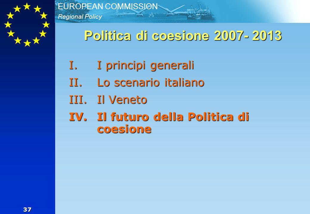 Regional Policy EUROPEAN COMMISSION 37 Politica di coesione 2007- 2013 I.I principi generali II.Lo scenario italiano III.Il Veneto IV.Il futuro della