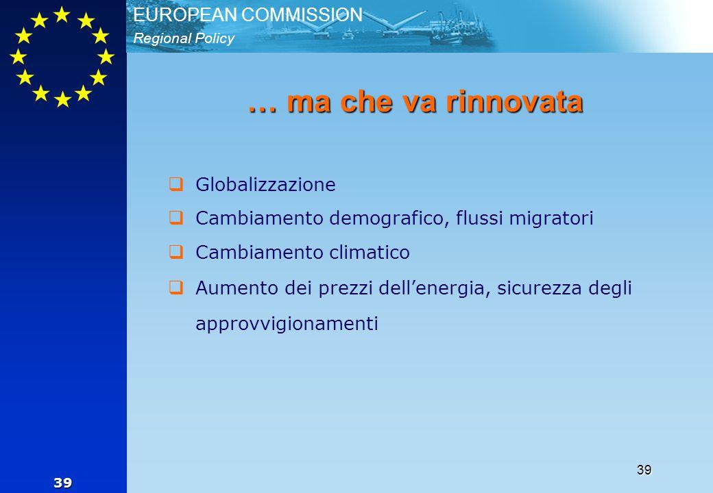 Regional Policy EUROPEAN COMMISSION 39 39 … ma che va rinnovata  Globalizzazione  Cambiamento demografico, flussi migratori  Cambiamento climatico  Aumento dei prezzi dell'energia, sicurezza degli approvvigionamenti