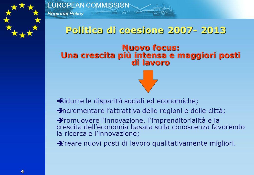 Regional Policy EUROPEAN COMMISSION 4 Politica di coesione 2007- 2013 Nuovo focus: Una crescita più intensa e maggiori posti di lavoro   Ridurre le disparità sociali ed economiche;   Incrementare l'attrattiva delle regioni e delle città;   Promuovere l'innovazione, l'imprenditorialità e la crescita dell'economia basata sulla conoscenza favorendo la ricerca e l'innovazione;   Creare nuovi posti di lavoro qualitativamente migliori.
