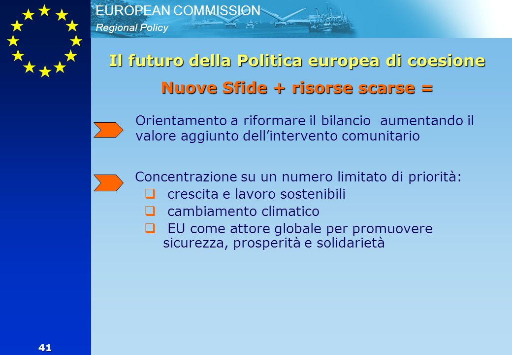 Regional Policy EUROPEAN COMMISSION 41 Orientamento a riformare il bilancio aumentando il valore aggiunto dell'intervento comunitario Concentrazione su un numero limitato di priorità:  crescita e lavoro sostenibili  cambiamento climatico  EU come attore globale per promuovere sicurezza, prosperità e solidarietà Il futuro della Politica europea di coesione Nuove Sfide + risorse scarse =
