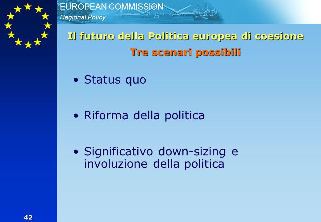 Regional Policy EUROPEAN COMMISSION 42 Il futuro della Politica europea di coesione Tre scenari possibili Status quo Riforma della politica Significativo down-sizing e involuzione della politica