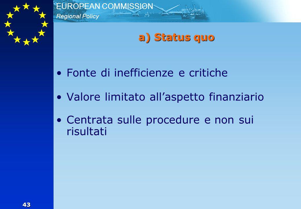 Regional Policy EUROPEAN COMMISSION 43 a) Status quo Fonte di inefficienze e critiche Valore limitato all'aspetto finanziario Centrata sulle procedure