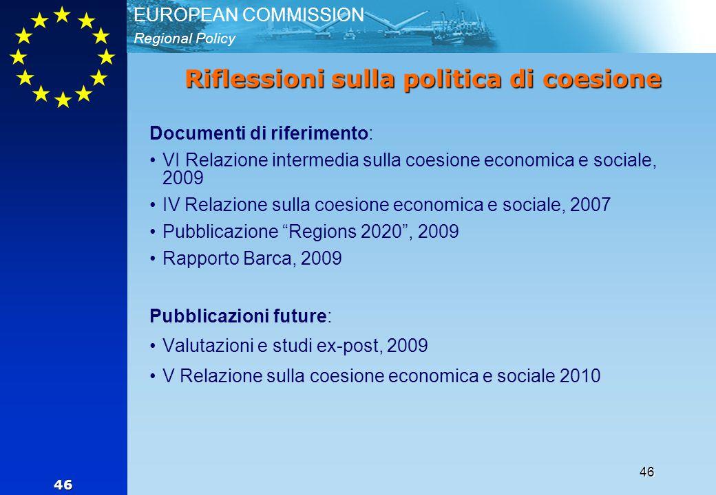 Regional Policy EUROPEAN COMMISSION 46 46 Riflessioni sulla politica di coesione Documenti di riferimento: VI Relazione intermedia sulla coesione economica e sociale, 2009 IV Relazione sulla coesione economica e sociale, 2007 Pubblicazione Regions 2020 , 2009 Rapporto Barca, 2009 Pubblicazioni future: Valutazioni e studi ex-post, 2009 V Relazione sulla coesione economica e sociale 2010