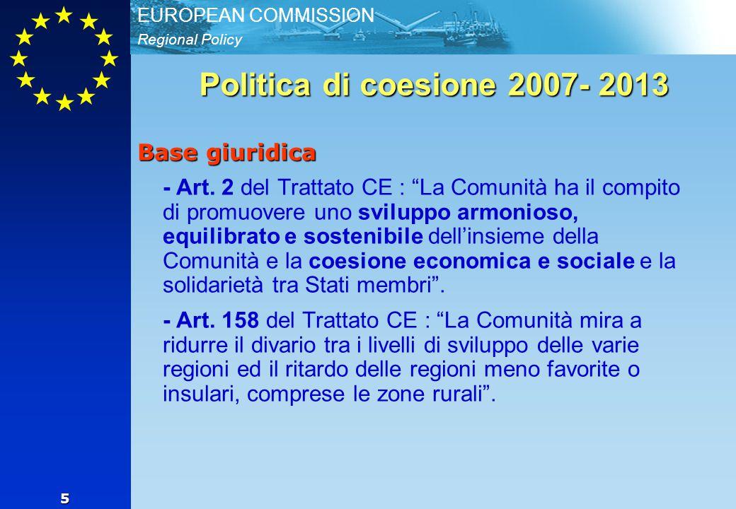 Regional Policy EUROPEAN COMMISSION 6 La politica di coesione 2007-2013 implementazione III Tre fondi - Fondo europeo di sviluppo regionale - - Fondo sociale europeo - - Fondo di coesione (no Italia) Tre obiettivi - convergenza - competitività regionale e occupazione - cooperazione territoriale Definizione, in dialogo con lo Stato Membro del Quadro Strategico Nazionale di Riferimento e dei programmi operativi regionali e nazionali (priorità orizzontali).