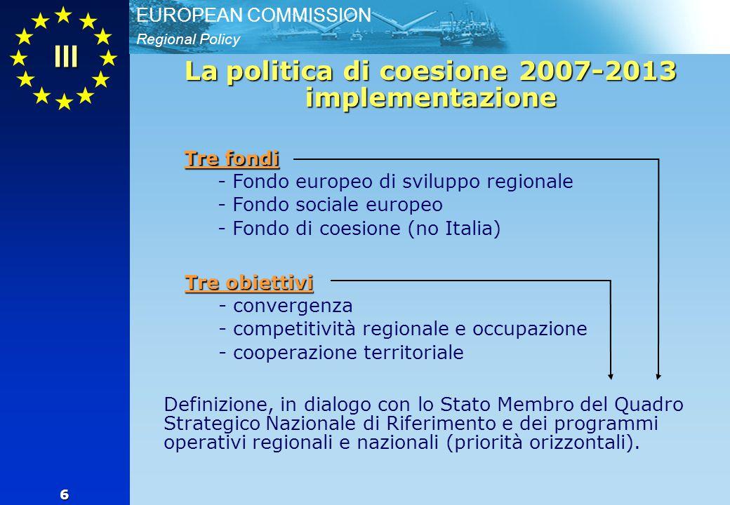 Regional Policy EUROPEAN COMMISSION 6 La politica di coesione 2007-2013 implementazione III Tre fondi - Fondo europeo di sviluppo regionale - - Fondo