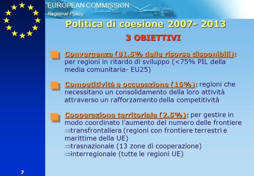 Regional Policy EUROPEAN COMMISSION 7 Politica di coesione 2007- 2013 3 OBIETTIVI Convergenza (81.5% delle risorse disponibili): Convergenza (81.5% delle risorse disponibili): per regioni in ritardo di sviluppo (<75% PIL della media comunitaria- EU25) Competitività e occupazione (16%): Competitività e occupazione (16%): regioni che necessitano un consolidamento della loro attività attraverso un rafforzamento della competitività Cooperazione territoriale (2.5%): Cooperazione territoriale (2.5%): per gestire in modo coordinato l'aumento del numero delle frontiere   transfrontaliera (regioni con frontiere terrestri e marittime della UE)   trasnazionale (13 zone di cooperazione)   interregionale (tutte le regioni UE)