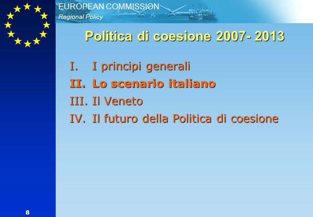 Regional Policy EUROPEAN COMMISSION 8 Politica di coesione 2007- 2013 I.I principi generali II.Lo scenario italiano III.Il Veneto IV.Il futuro della P