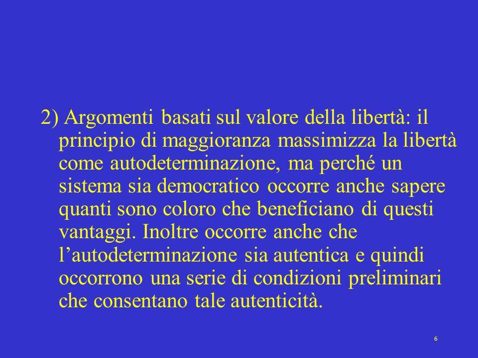 6 2) Argomenti basati sul valore della libertà: il principio di maggioranza massimizza la libertà come autodeterminazione, ma perché un sistema sia democratico occorre anche sapere quanti sono coloro che beneficiano di questi vantaggi.