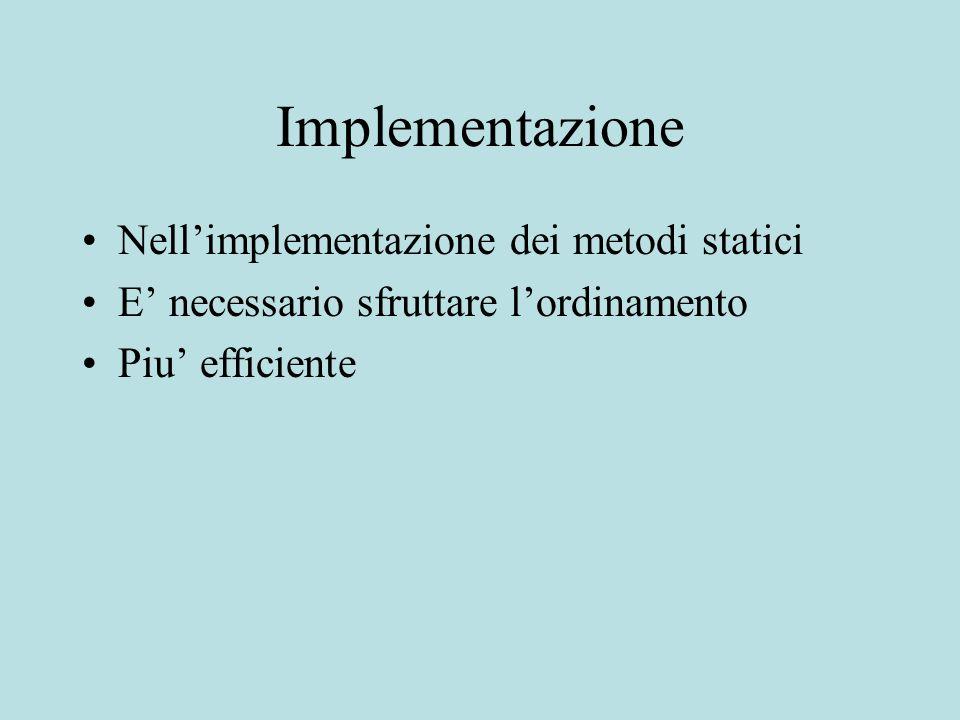 Implementazione Nell'implementazione dei metodi statici E' necessario sfruttare l'ordinamento Piu' efficiente