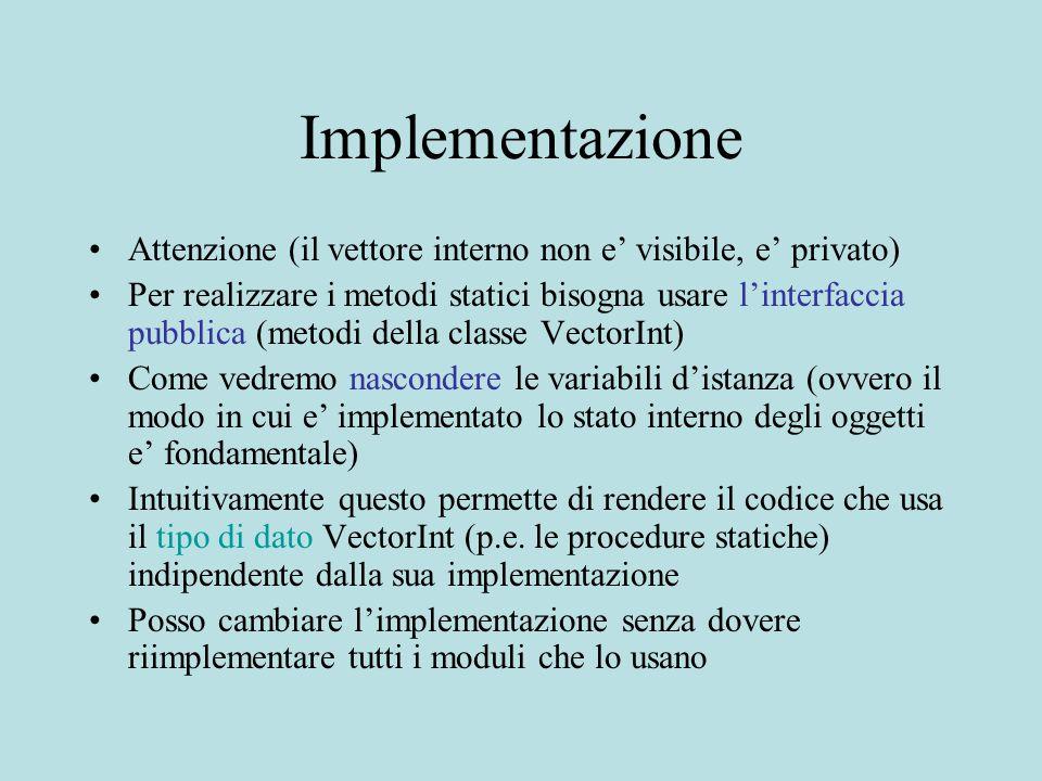 Implementazione Attenzione (il vettore interno non e' visibile, e' privato) Per realizzare i metodi statici bisogna usare l'interfaccia pubblica (metodi della classe VectorInt) Come vedremo nascondere le variabili d'istanza (ovvero il modo in cui e' implementato lo stato interno degli oggetti e' fondamentale) Intuitivamente questo permette di rendere il codice che usa il tipo di dato VectorInt (p.e.