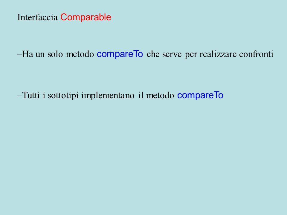 Interfaccia Comparable –Ha un solo metodo compareTo che serve per realizzare confronti –Tutti i sottotipi implementano il metodo compareTo