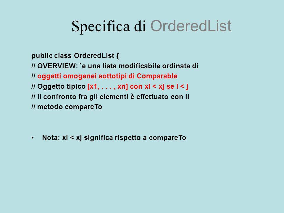 Specifica di OrderedList public class OrderedList { // OVERVIEW: `e una lista modificabile ordinata di // oggetti omogenei sottotipi di Comparable // Oggetto tipico [x1,..., xn] con xi < xj se i < j // Il confronto fra gli elementi è effettuato con il // metodo compareTo Nota: xi < xj significa rispetto a compareTo