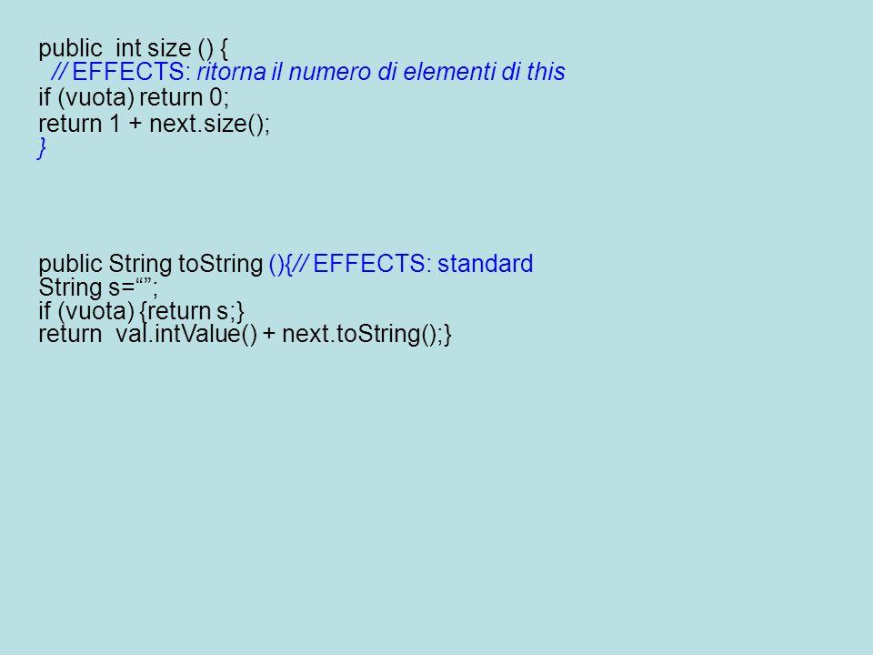 public int size () { // EFFECTS: ritorna il numero di elementi di this if (vuota) return 0; return 1 + next.size(); } public String toString (){// EFF