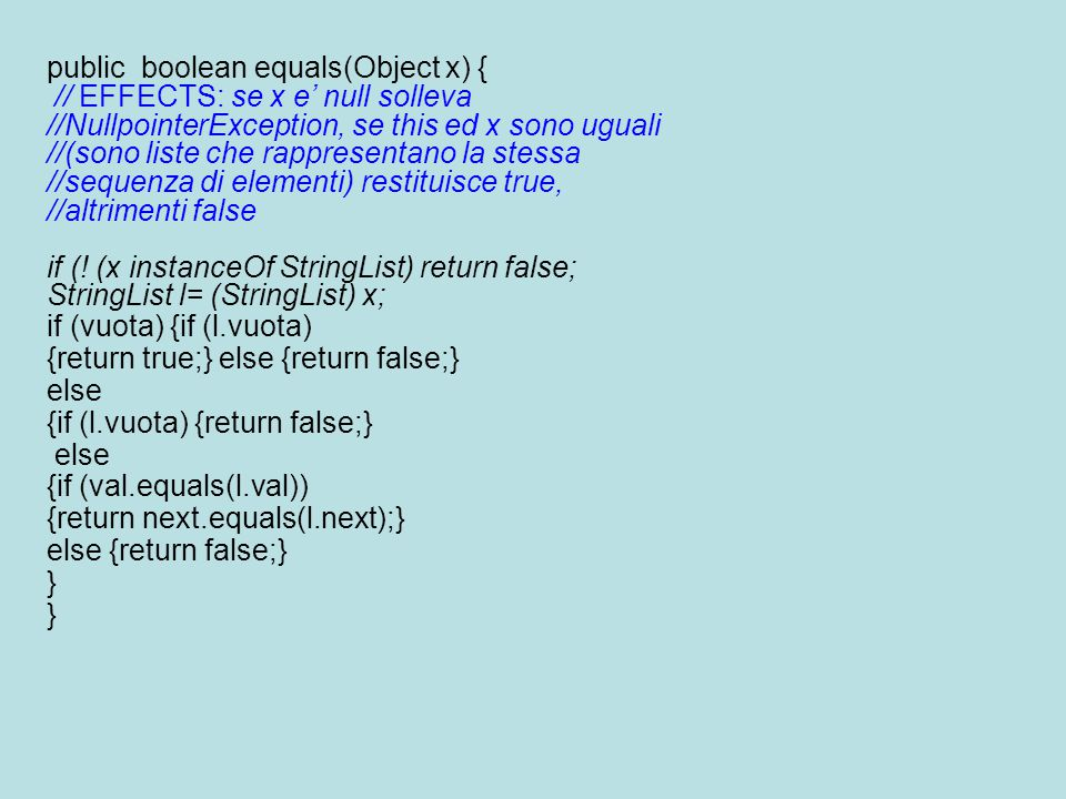 public boolean equals(Object x) { // EFFECTS: se x e' null solleva //NullpointerException, se this ed x sono uguali //(sono liste che rappresentano la stessa //sequenza di elementi) restituisce true, //altrimenti false if (.