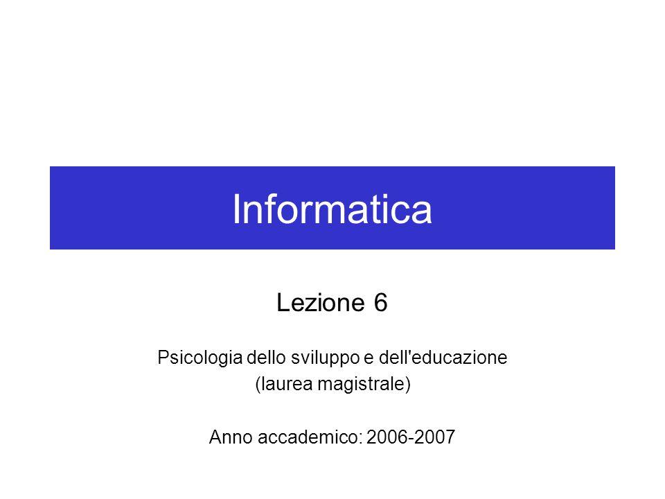 Informatica Lezione 6 Psicologia dello sviluppo e dell'educazione (laurea magistrale) Anno accademico: 2006-2007