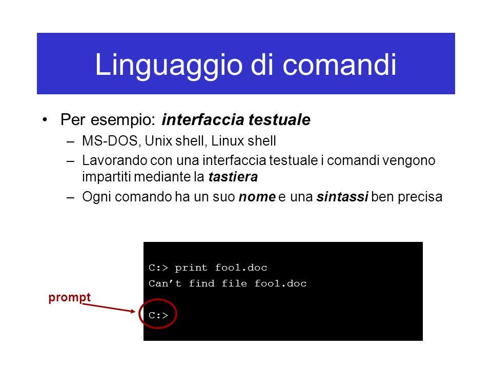 Linguaggio di comandi Per esempio: interfaccia testuale –MS-DOS, Unix shell, Linux shell –Lavorando con una interfaccia testuale i comandi vengono imp