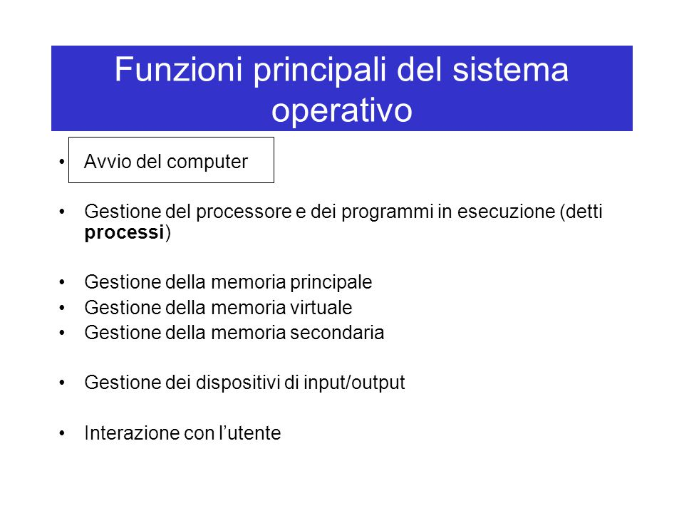 Funzioni principali del sistema operativo Avvio del computer Gestione del processore e dei programmi in esecuzione (detti processi) Gestione della mem