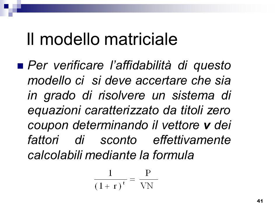 41 Il modello matriciale Per verificare l'affidabilità di questo modello ci si deve accertare che sia in grado di risolvere un sistema di equazioni caratterizzato da titoli zero coupon determinando il vettore v dei fattori di sconto effettivamente calcolabili mediante la formula
