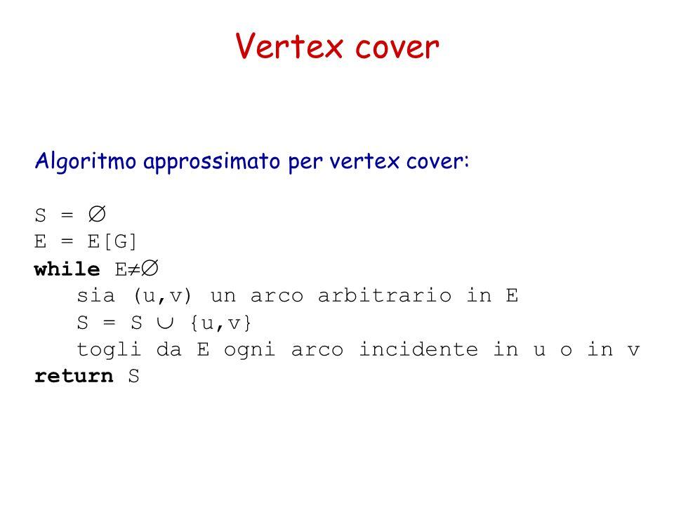 Vertex cover Algoritmo approssimato per vertex cover: S =  E = E[G] while E  sia (u,v) un arco arbitrario in E S = S  {u,v} togli da E ogni arco incidente in u o in v return S
