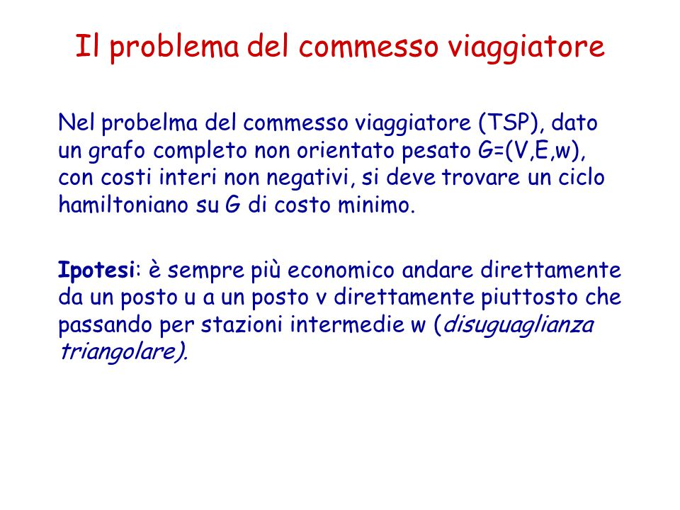Il problema del commesso viaggiatore Nel probelma del commesso viaggiatore (TSP), dato un grafo completo non orientato pesato G=(V,E,w), con costi int