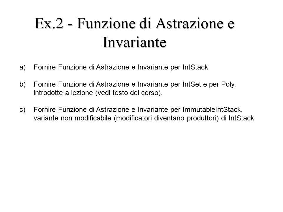 Ex.2 - Funzione di Astrazione e Invariante a) Fornire Funzione di Astrazione e Invariante per IntStack b) Fornire Funzione di Astrazione e Invariante per IntSet e per Poly, introdotte a lezione (vedi testo del corso).