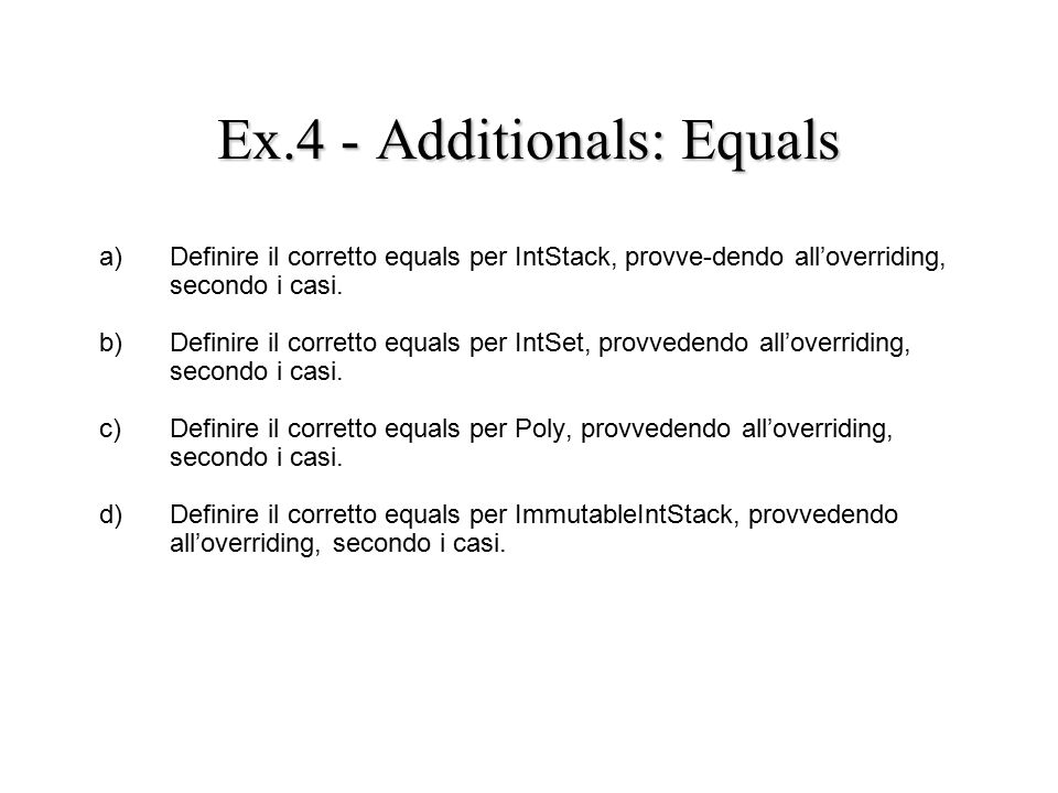 Ex.4 - Additionals: Equals a) Definire il corretto equals per IntStack, provve-dendo all'overriding, secondo i casi.