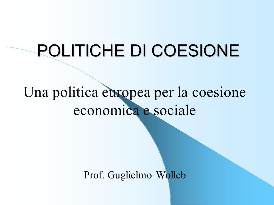 POLITICHE DI COESIONE Prof. Guglielmo Wolleb Una politica europea per la coesione economica e sociale