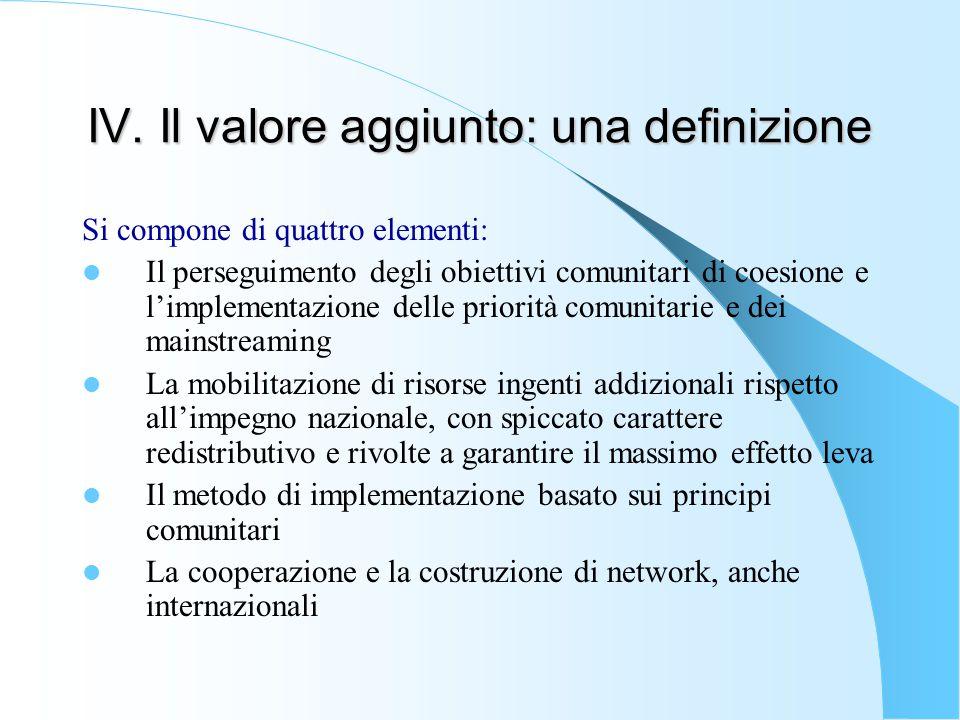 IV. Il valore aggiunto: una definizione Si compone di quattro elementi: Il perseguimento degli obiettivi comunitari di coesione e l'implementazione de