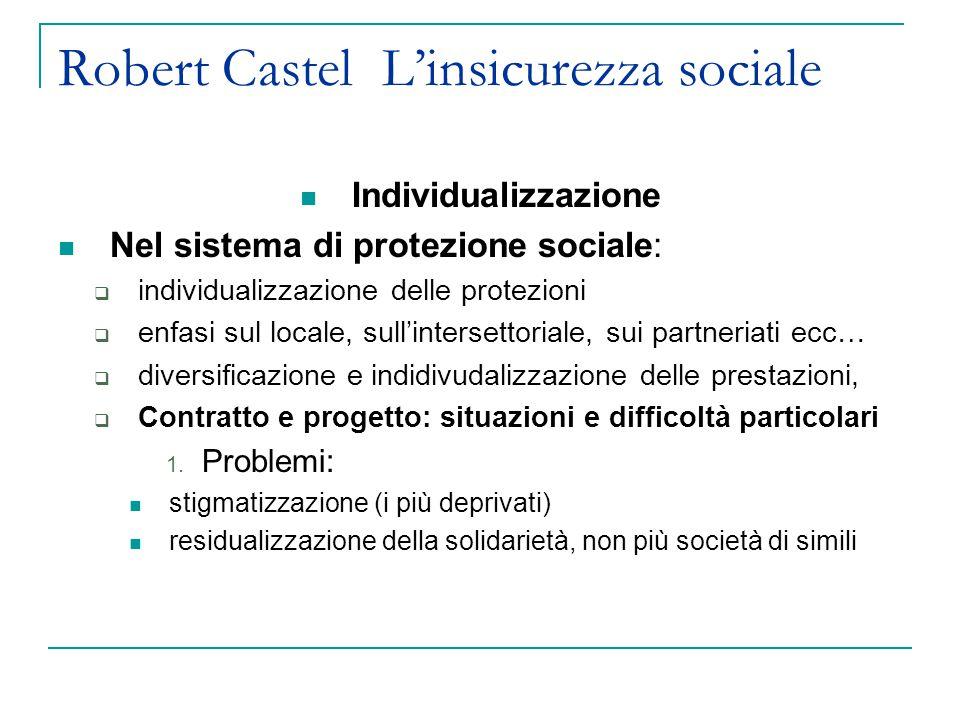 Robert Castel L'insicurezza sociale Individualizzazione Nel sistema di protezione sociale:  individualizzazione delle protezioni  enfasi sul locale,