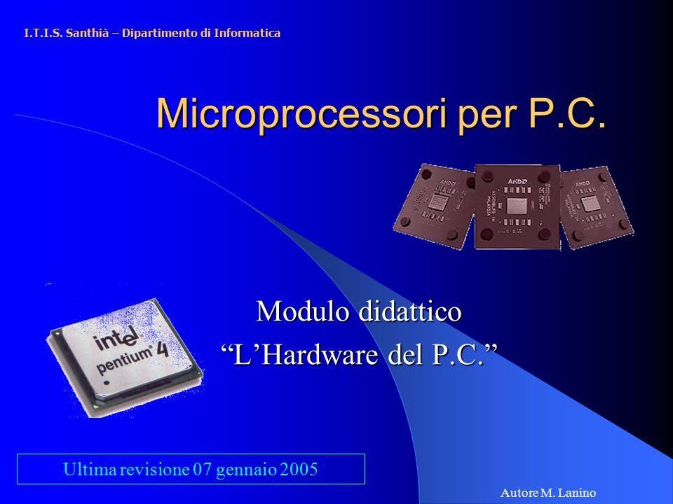 """Microprocessori per P.C. Modulo didattico """"L'Hardware del P.C."""" I.T.I.S. Santhià – Dipartimento di Informatica Autore M. Lanino Ultima revisione 07 ge"""