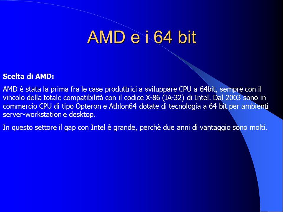 AMD e i 64 bit Scelta di AMD: AMD è stata la prima fra le case produttrici a sviluppare CPU a 64bit, sempre con il vincolo della totale compatibilità