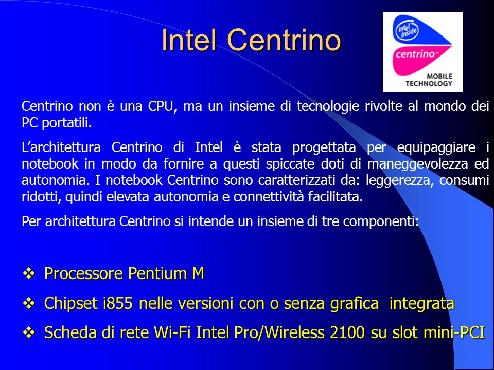 Intel Centrino Intel Centrino Centrino non è una CPU, ma un insieme di tecnologie rivolte al mondo dei PC portatili. L'architettura Centrino di Intel