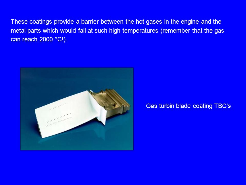 These coatings provide a barrier between the hot gases in the engine and the metal parts which would fail at such high temperatures (remember that the