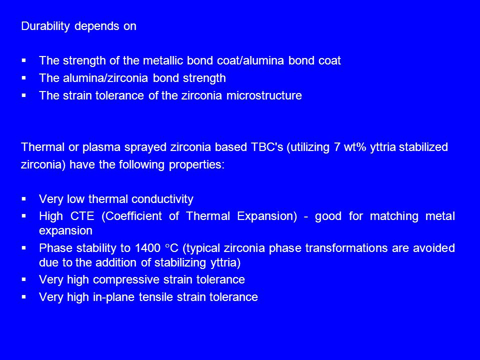 Durability depends on  The strength of the metallic bond coat/alumina bond coat  The alumina/zirconia bond strength  The strain tolerance of the zirconia microstructure Thermal or plasma sprayed zirconia based TBC s (utilizing 7 wt% yttria stabilized zirconia) have the following properties:  Very low thermal conductivity  High CTE (Coefficient of Thermal Expansion) - good for matching metal expansion  Phase stability to 1400 °C (typical zirconia phase transformations are avoided due to the addition of stabilizing yttria)  Very high compressive strain tolerance  Very high in-plane tensile strain tolerance