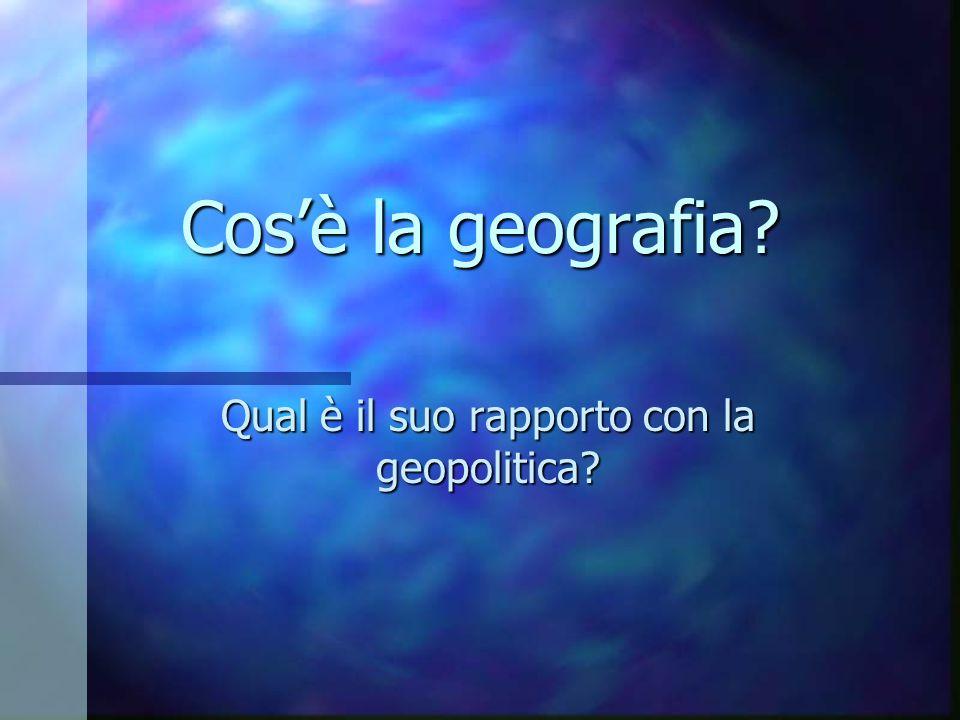 Cos'è la geografia? Qual è il suo rapporto con la geopolitica?