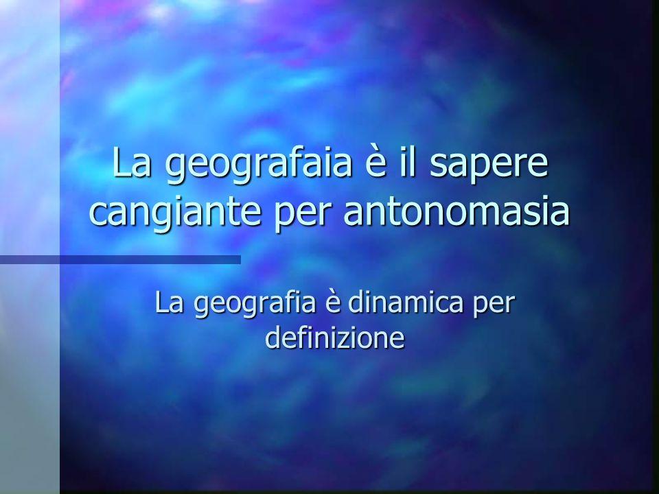 La geografaia è il sapere cangiante per antonomasia La geografia è dinamica per definizione