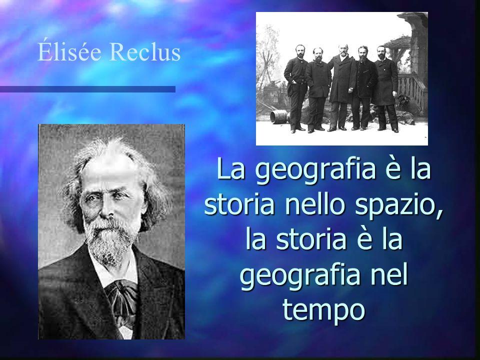 La geografia è la storia nello spazio, la storia è la geografia nel tempo Élisée Reclus