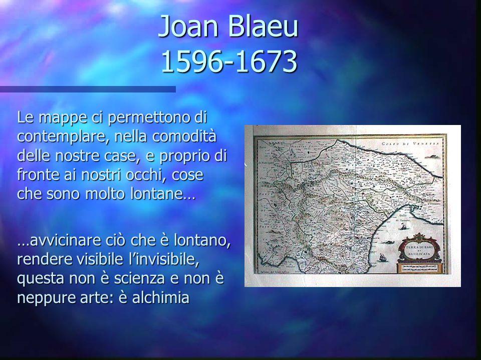 Joan Blaeu 1596-1673 Le mappe ci permettono di contemplare, nella comodità delle nostre case, e proprio di fronte ai nostri occhi, cose che sono molto lontane… …avvicinare ciò che è lontano, rendere visibile l'invisibile, questa non è scienza e non è neppure arte: è alchimia