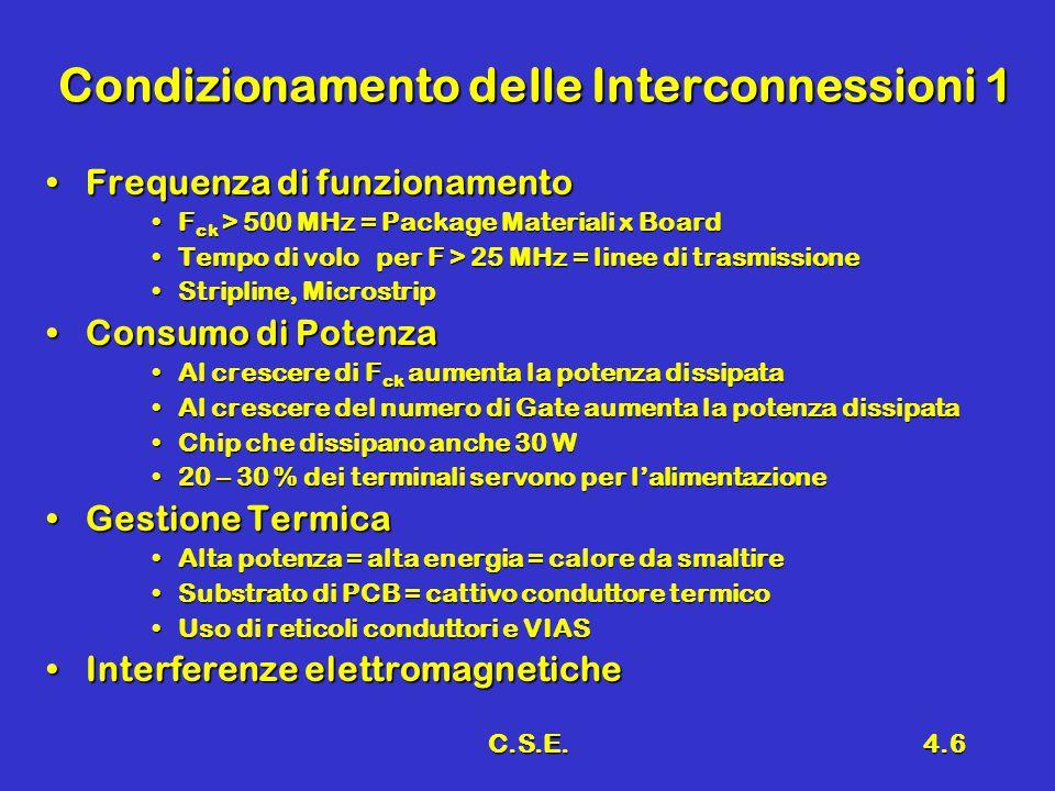 C.S.E.4.6 Condizionamento delle Interconnessioni 1 Frequenza di funzionamentoFrequenza di funzionamento F ck > 500 MHz = Package Materiali x BoardF ck > 500 MHz = Package Materiali x Board Tempo di volo per F > 25 MHz = linee di trasmissioneTempo di volo per F > 25 MHz = linee di trasmissione Stripline, MicrostripStripline, Microstrip Consumo di PotenzaConsumo di Potenza Al crescere di F ck aumenta la potenza dissipataAl crescere di F ck aumenta la potenza dissipata Al crescere del numero di Gate aumenta la potenza dissipataAl crescere del numero di Gate aumenta la potenza dissipata Chip che dissipano anche 30 WChip che dissipano anche 30 W 20 – 30 % dei terminali servono per l'alimentazione20 – 30 % dei terminali servono per l'alimentazione Gestione TermicaGestione Termica Alta potenza = alta energia = calore da smaltireAlta potenza = alta energia = calore da smaltire Substrato di PCB = cattivo conduttore termicoSubstrato di PCB = cattivo conduttore termico Uso di reticoli conduttori e VIASUso di reticoli conduttori e VIAS Interferenze elettromagneticheInterferenze elettromagnetiche
